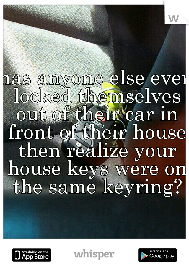 has anyone else ever locked themselves out of their car in front of their house then realize your house keys were on the same keyring?