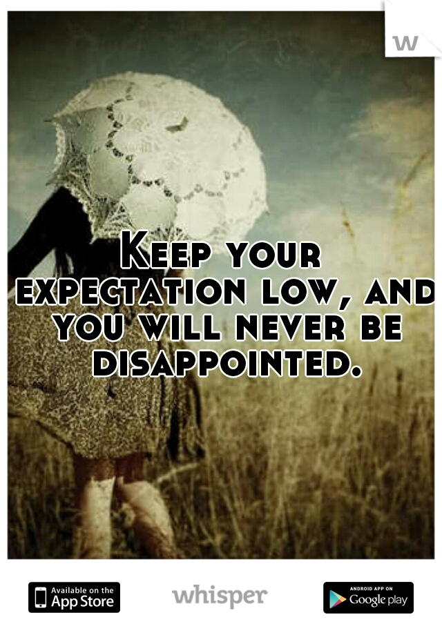 Keep your expectation low, and you will never be disappointed.