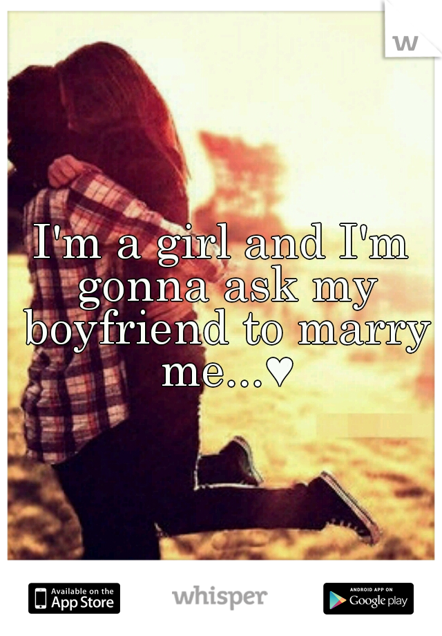 I'm a girl and I'm gonna ask my boyfriend to marry me...♥