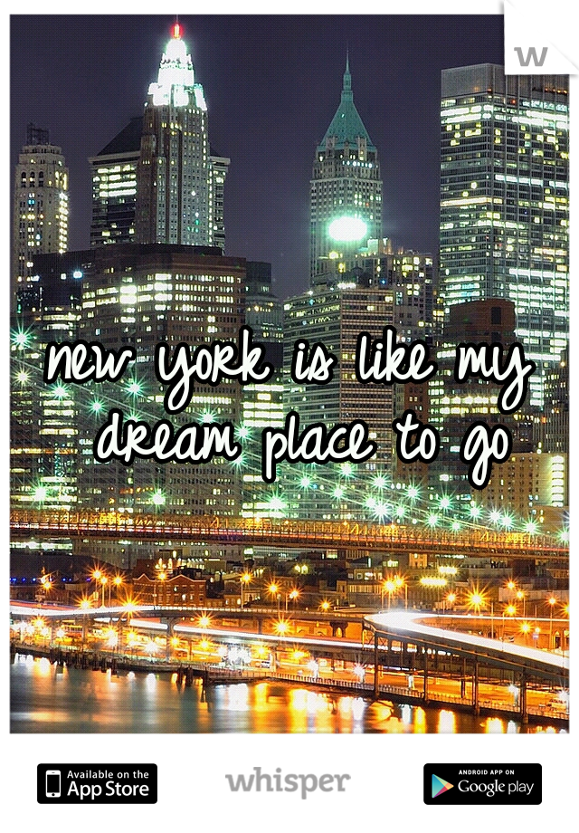 new york is like my dream place to go