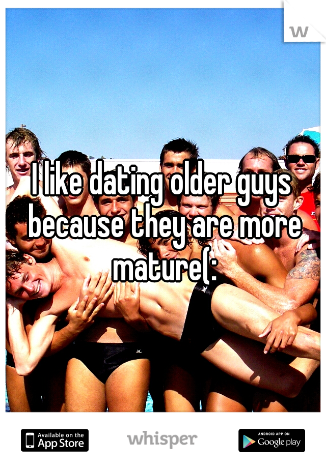 I like dating older guys because they are more mature(: