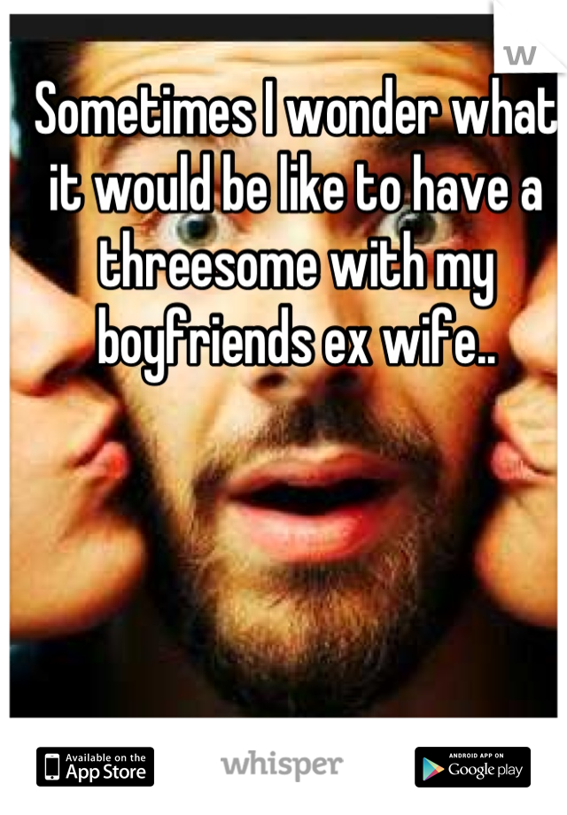 Sometimes I wonder what it would be like to have a threesome with my boyfriends ex wife..