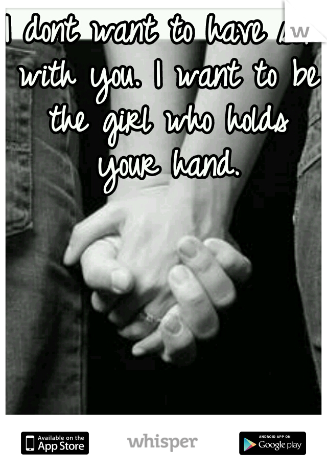 I dont want to have sex with you. I want to be the girl who holds your hand.