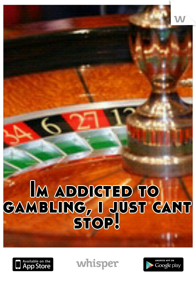 Im addicted to gambling, i just cant stop!
