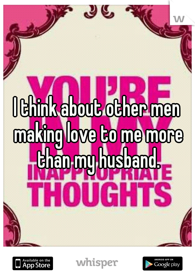 I think about other men making love to me more than my husband.