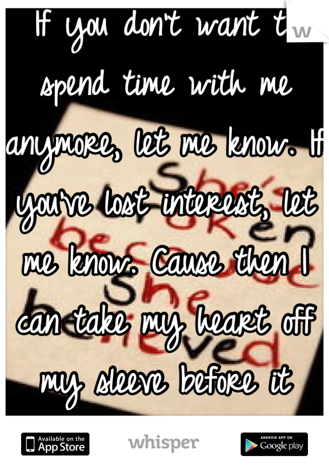 If you don't want to spend time with me anymore, let me know. If you've lost interest, let me know. Cause then I can take my heart off my sleeve before it really gets stomped on.