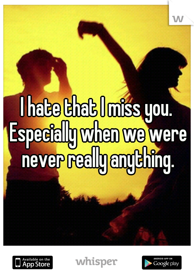 I hate that I miss you. Especially when we were never really anything.