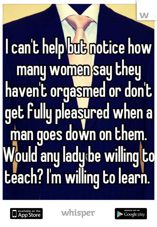 I can't help but notice how many women say they haven't orgasmed or don't get fully pleasured when a man goes down on them. Would any lady be willing to teach? I'm willing to learn.