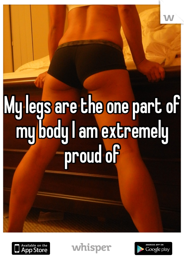 My legs are the one part of my body I am extremely proud of