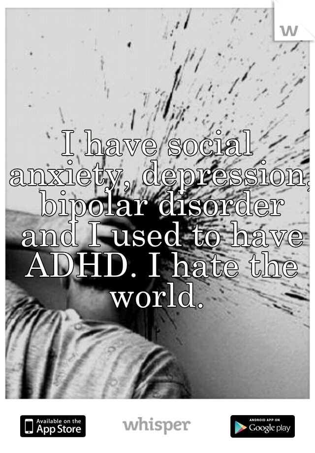I have social anxiety, depression, bipolar disorder and I used to have ADHD. I hate the world.