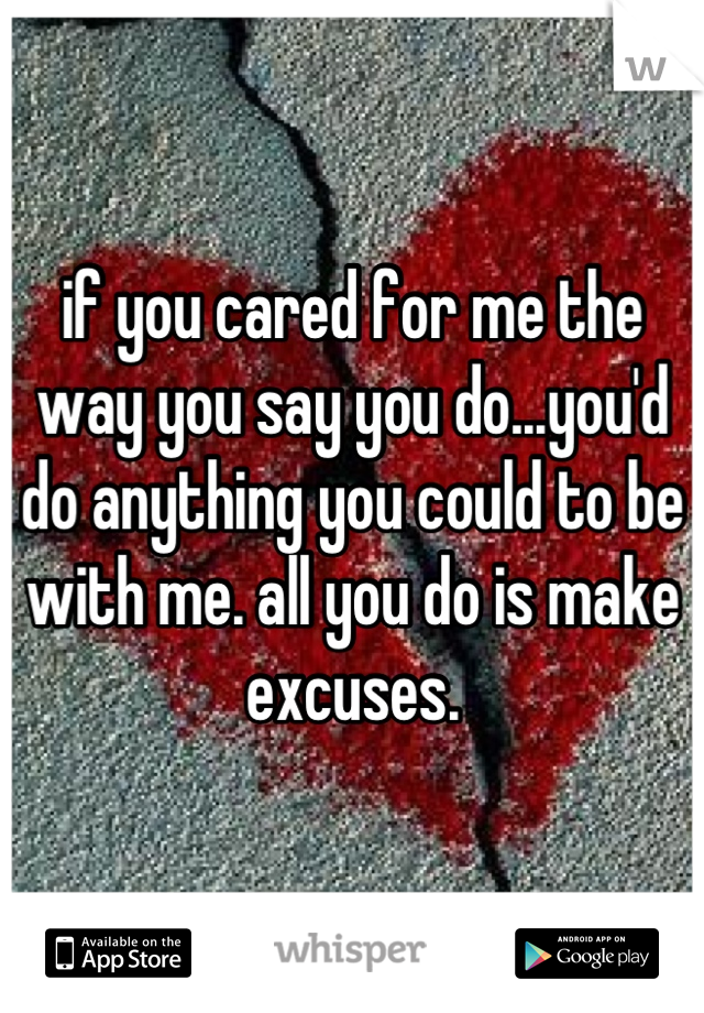 if you cared for me the way you say you do...you'd do anything you could to be with me. all you do is make excuses.