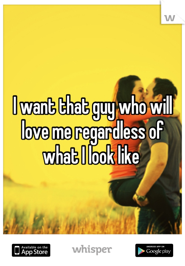 I want that guy who will love me regardless of what I look like