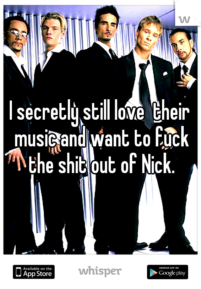 I secretly still love  their music and want to fuck the shit out of Nick.
