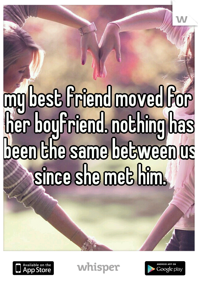 my best friend moved for her boyfriend. nothing has been the same between us since she met him.