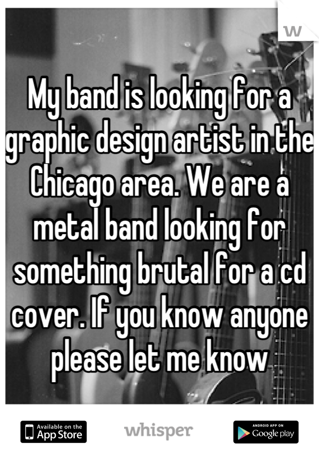 My band is looking for a graphic design artist in the Chicago area. We are a metal band looking for something brutal for a cd cover. If you know anyone please let me know