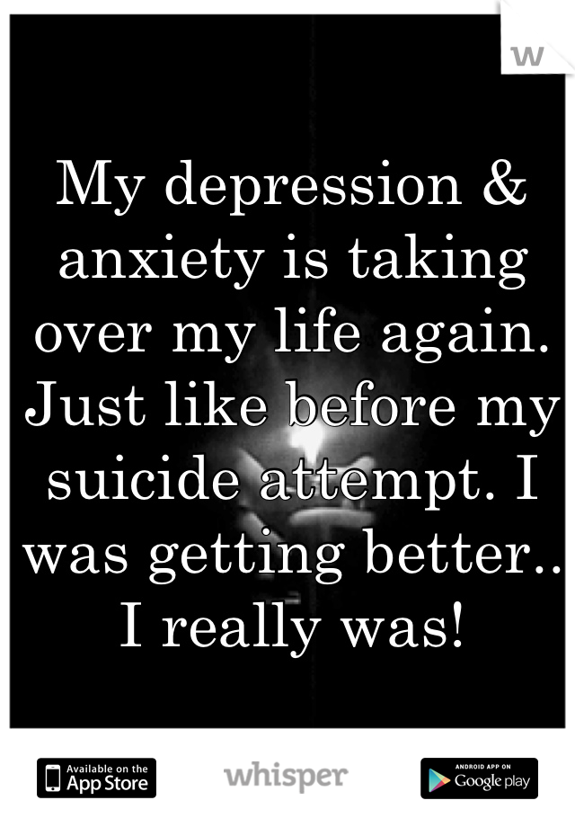 My depression & anxiety is taking over my life again. Just like before my suicide attempt. I was getting better.. I really was!