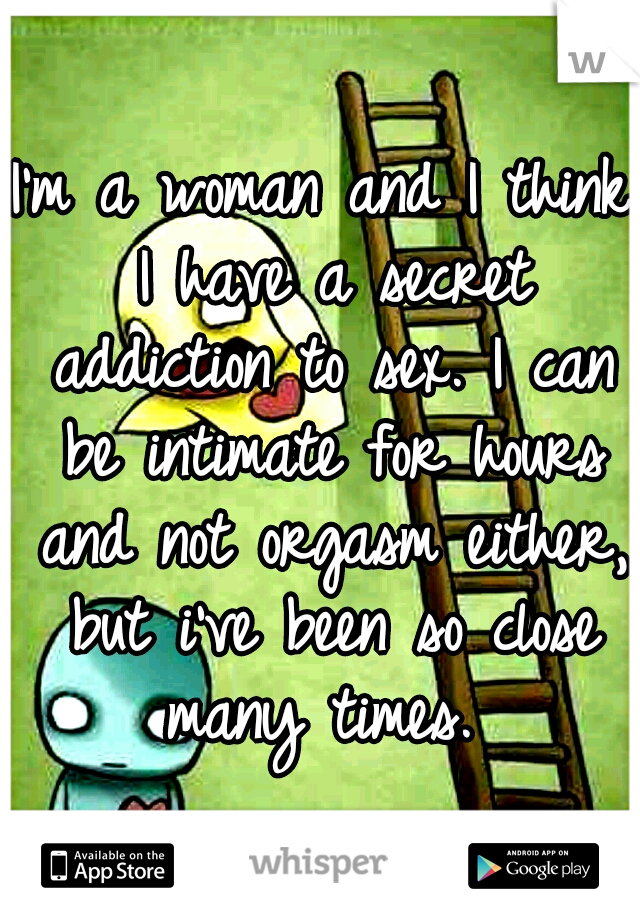 I'm a woman and I think I have a secret addiction to sex. I can be intimate for hours and not orgasm either, but i've been so close many times.