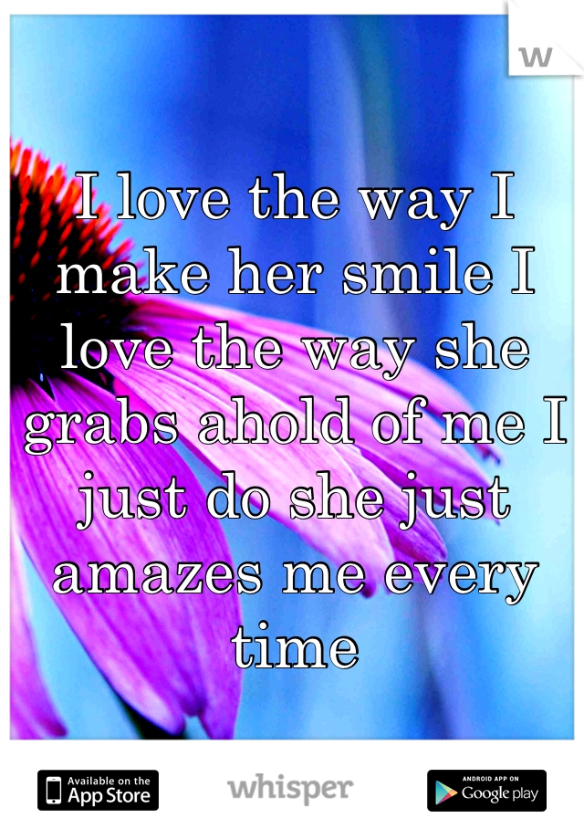 I love the way I make her smile I love the way she grabs ahold of me I just do she just amazes me every time