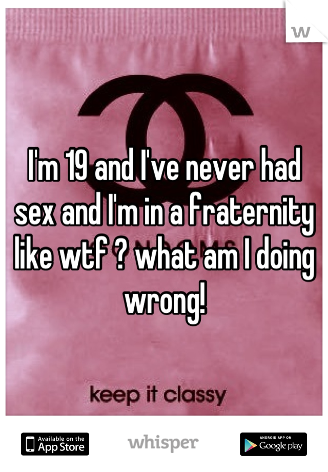 I'm 19 and I've never had sex and I'm in a fraternity like wtf ? what am I doing wrong!