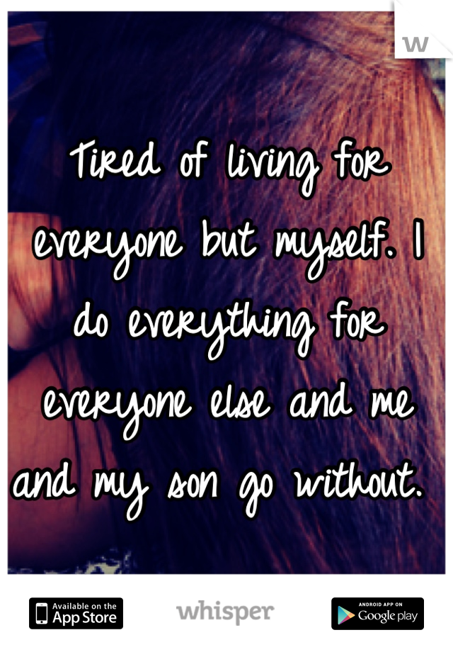 Tired of living for everyone but myself. I do everything for everyone else and me and my son go without.