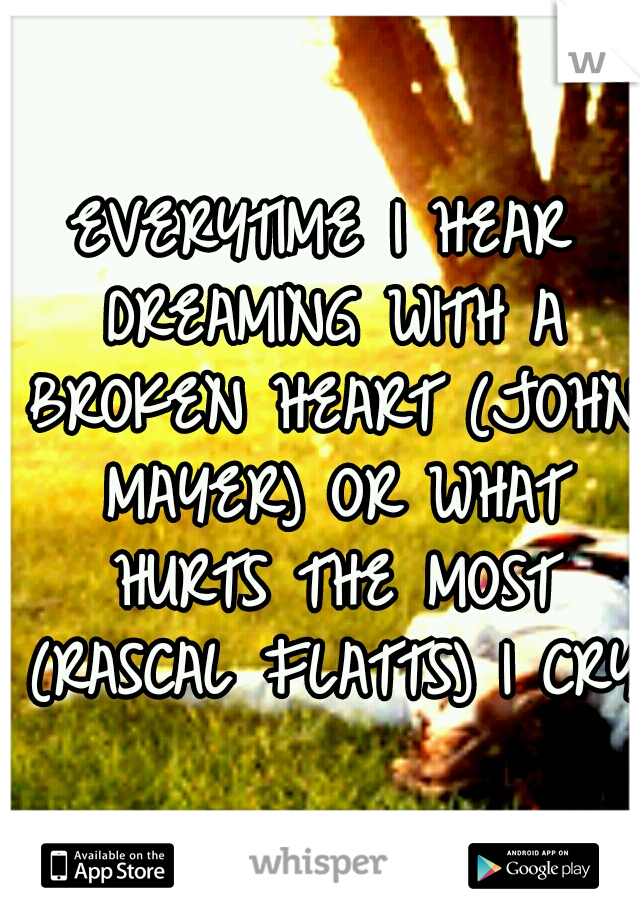 EVERYTIME I HEAR DREAMING WITH A BROKEN HEART (JOHN MAYER) OR WHAT HURTS THE MOST (RASCAL FLATTS) I CRY!
