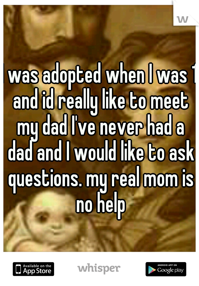 I was adopted when I was 1 and id really like to meet my dad I've never had a dad and I would like to ask questions. my real mom is no help