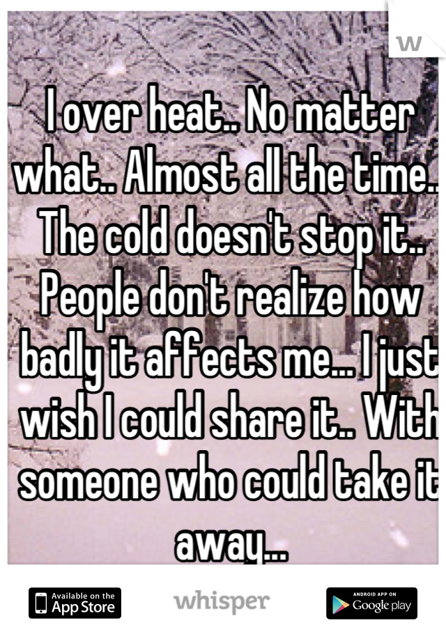 I over heat.. No matter what.. Almost all the time... The cold doesn't stop it.. People don't realize how badly it affects me... I just wish I could share it.. With someone who could take it away...