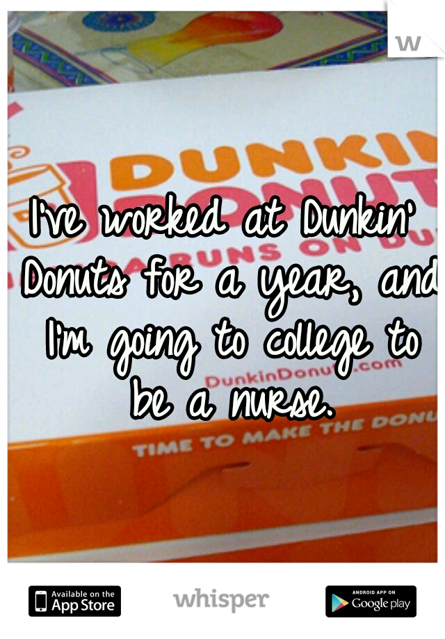 I've worked at Dunkin' Donuts for a year, and I'm going to college to be a nurse.