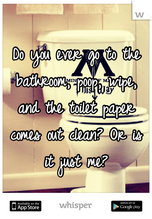 Do you ever go to the bathroom, poop, wipe, and the toilet paper comes out clean? Or is it just me?