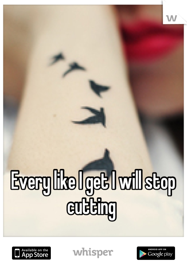 Every like I get I will stop cutting