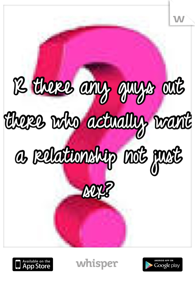 R there any guys out there who actually want a relationship not just sex?
