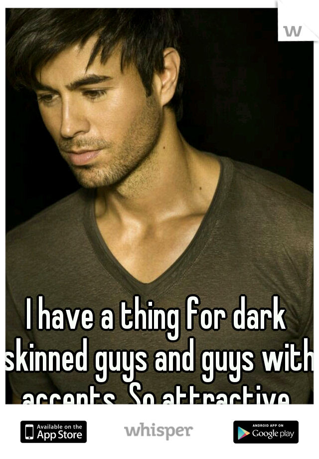 I have a thing for dark skinned guys and guys with accents. So attractive.