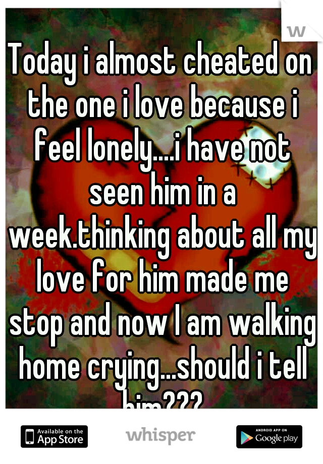 Today i almost cheated on the one i love because i feel lonely....i have not seen him in a week.thinking about all my love for him made me stop and now I am walking home crying...should i tell him???