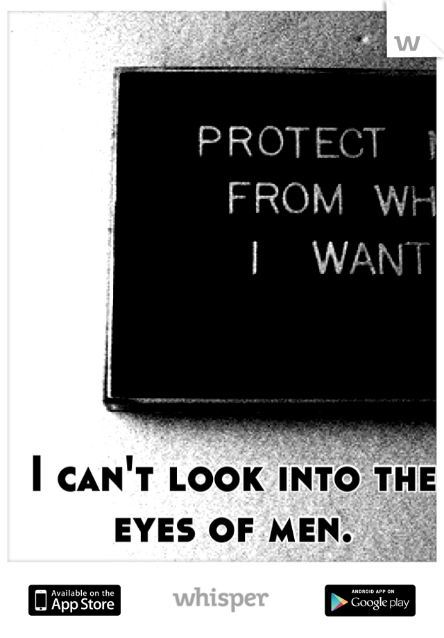 I can't look into the eyes of men.