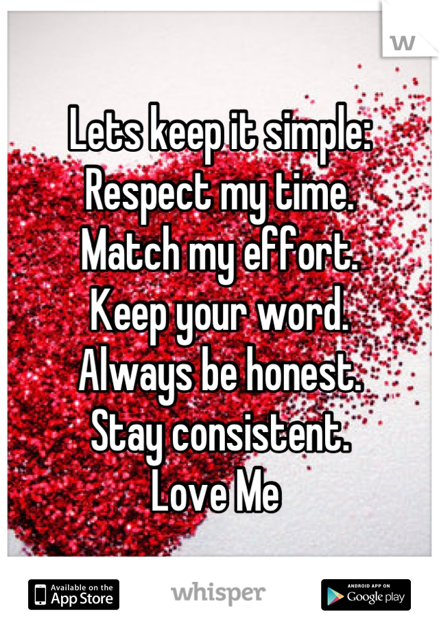Lets keep it simple: Respect my time. Match my effort. Keep your word. Always be honest.  Stay consistent. Love Me