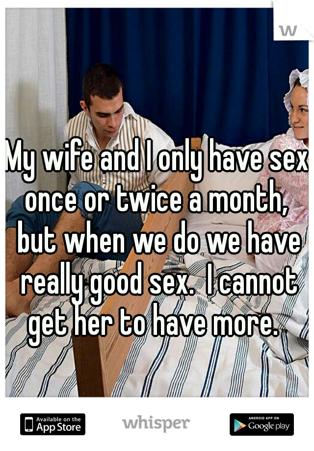 My wife and I only have sex once or twice a month,  but when we do we have really good sex.  I cannot get her to have more.