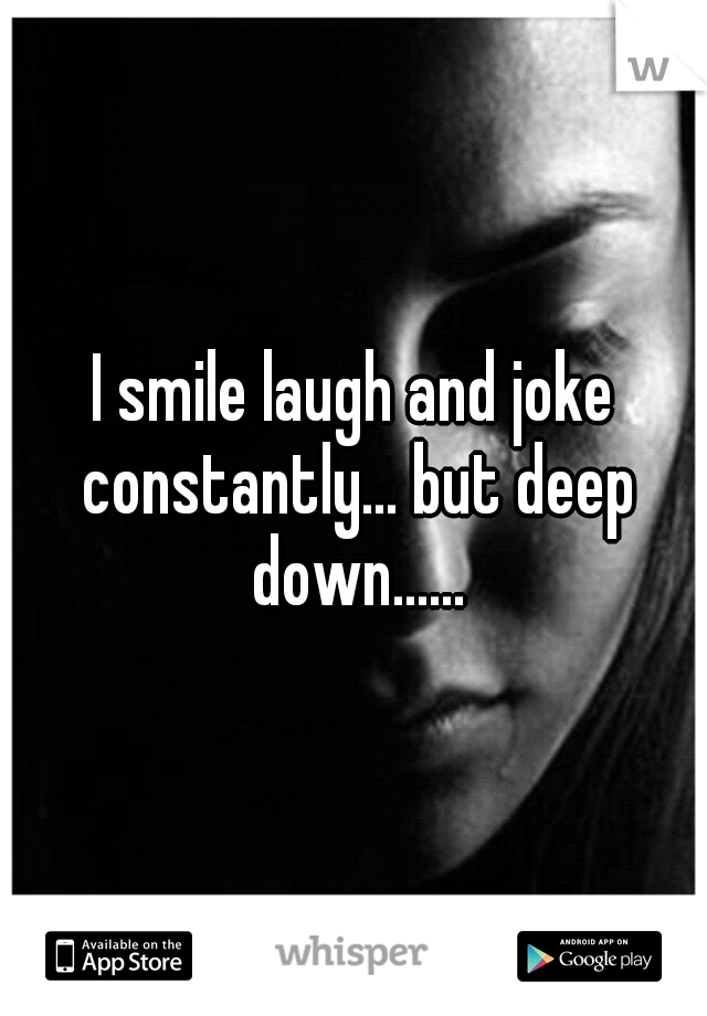 I smile laugh and joke constantly... but deep down......