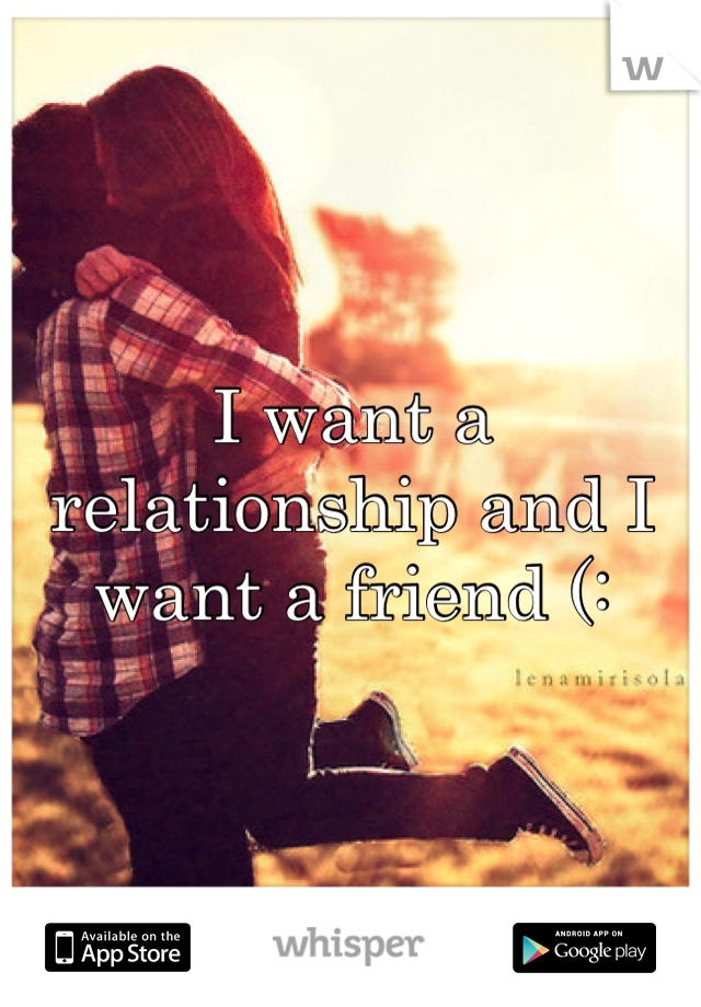 I want a relationship and I want a friend (: