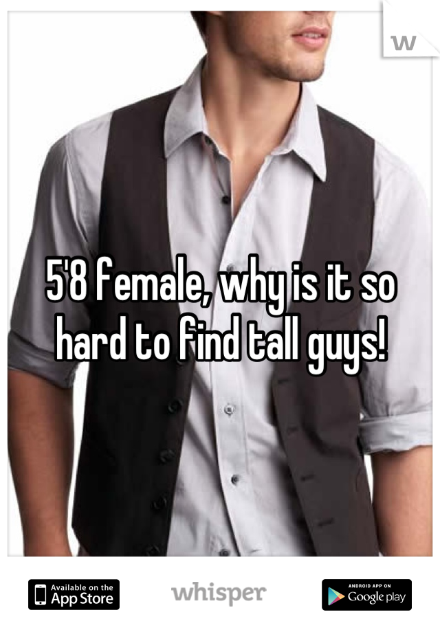 5'8 female, why is it so hard to find tall guys!
