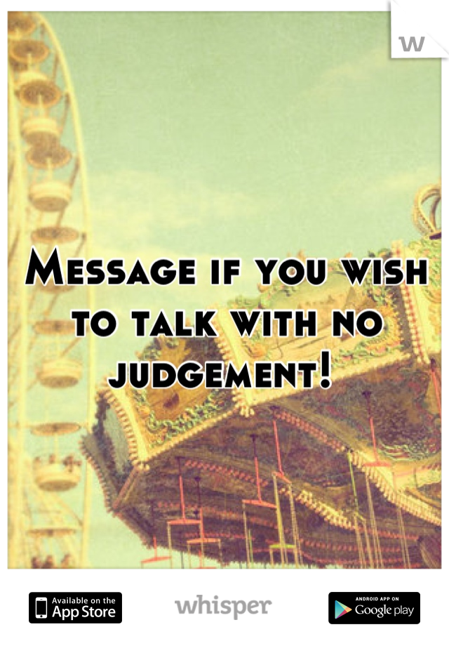 Message if you wish to talk with no judgement!