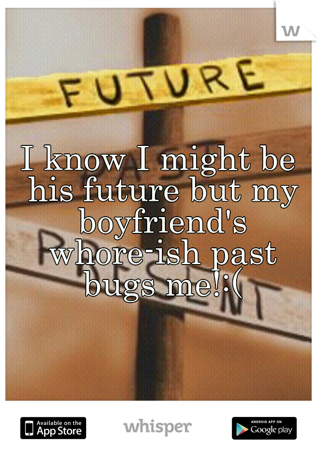 I know I might be his future but my boyfriend's whore-ish past bugs me!:(
