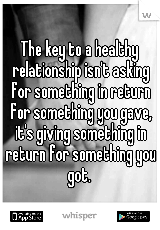 The key to a healthy relationship isn't asking for something in return for something you gave, it's giving something in return for something you got.