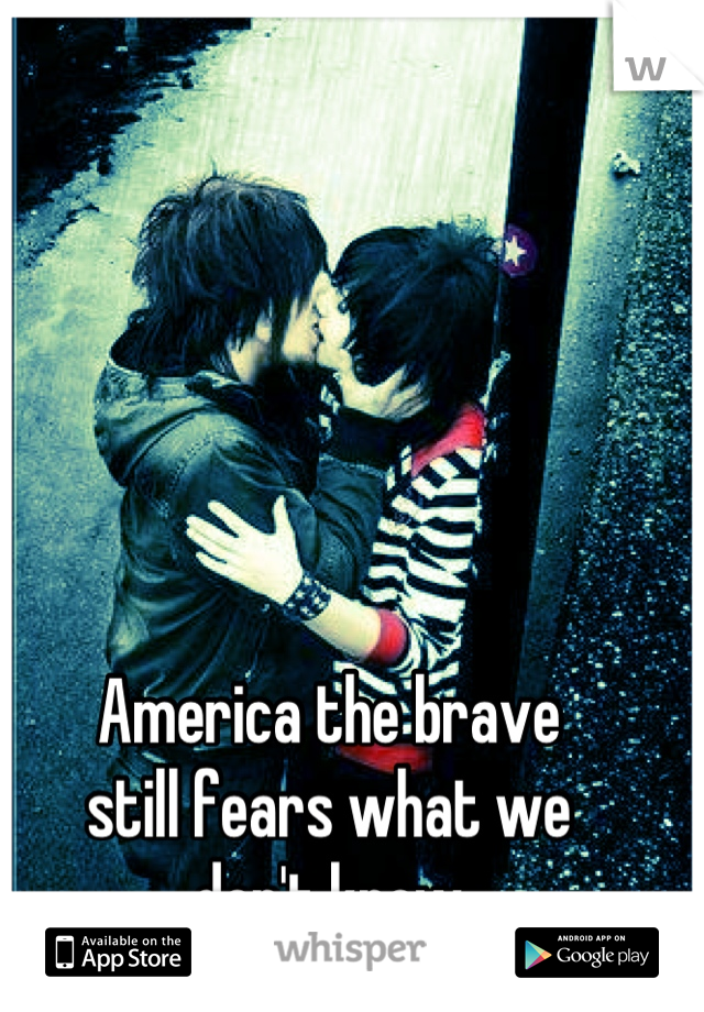 America the brave still fears what we don't know