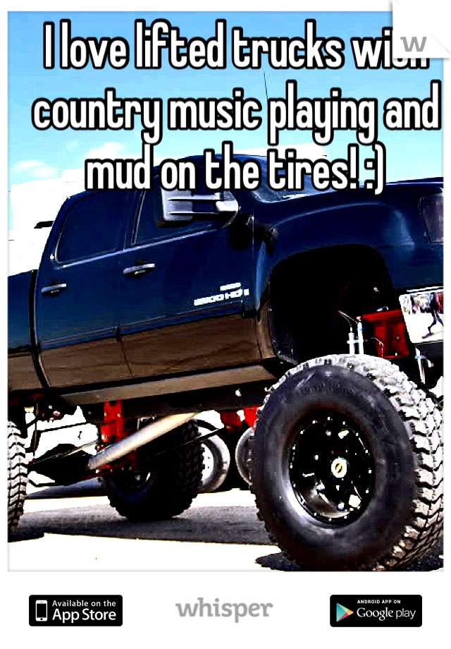 I love lifted trucks with country music playing and mud on the tires! :)