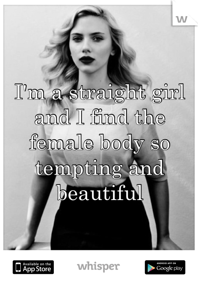 I'm a straight girl and I find the female body so tempting and beautiful