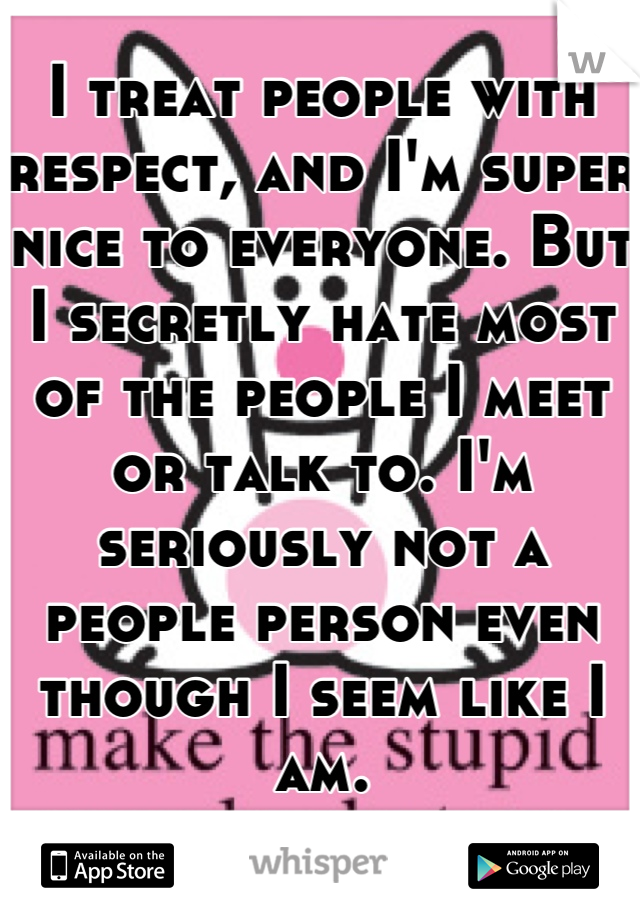 I treat people with respect, and I'm super nice to everyone. But I secretly hate most of the people I meet or talk to. I'm seriously not a people person even though I seem like I am.