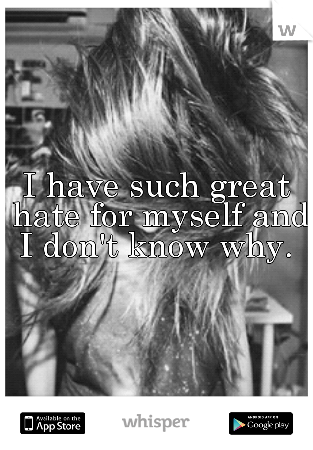 I have such great hate for myself and I don't know why.