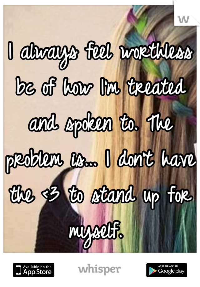 I always feel worthless bc of how I'm treated and spoken to. The problem is... I don't have the <3 to stand up for myself.