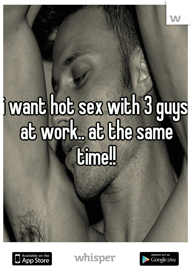i want hot sex with 3 guys at work.. at the same time!!