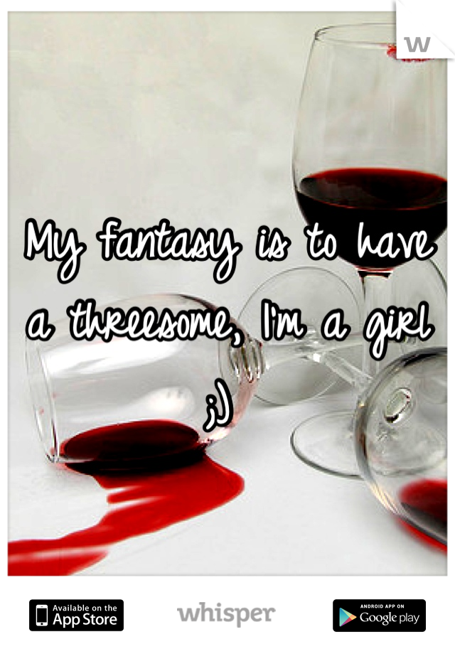 My fantasy is to have a threesome, I'm a girl ;)